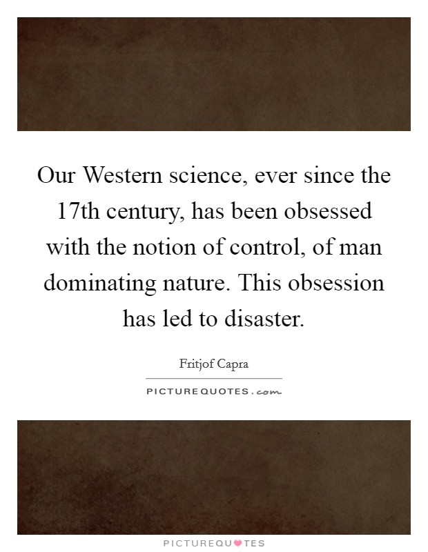 Our Western science, ever since the 17th century, has been obsessed with the notion of control, of man dominating nature. This obsession has led to disaster Picture Quote #1