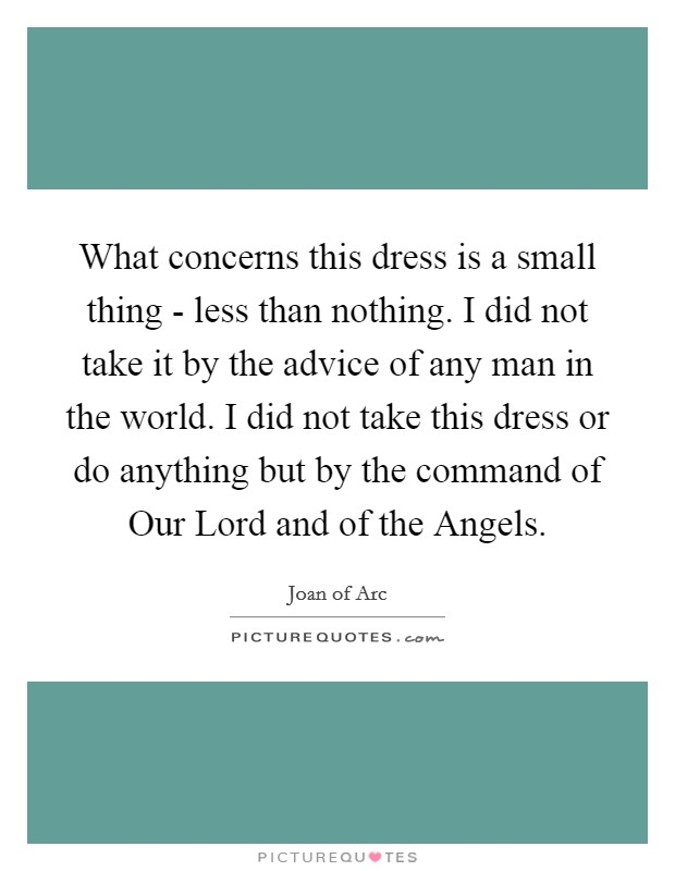 What concerns this dress is a small thing - less than nothing. I did not take it by the advice of any man in the world. I did not take this dress or do anything but by the command of Our Lord and of the Angels Picture Quote #1