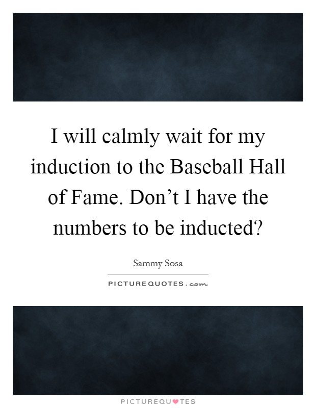 I will calmly wait for my induction to the Baseball Hall of Fame. Don't I have the numbers to be inducted? Picture Quote #1