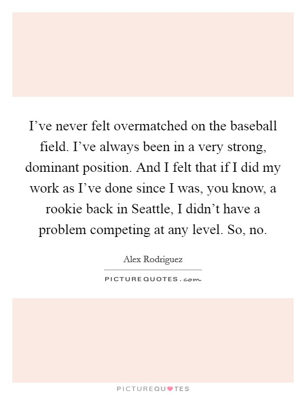 I've never felt overmatched on the baseball field. I've always been in a very strong, dominant position. And I felt that if I did my work as I've done since I was, you know, a rookie back in Seattle, I didn't have a problem competing at any level. So, no Picture Quote #1