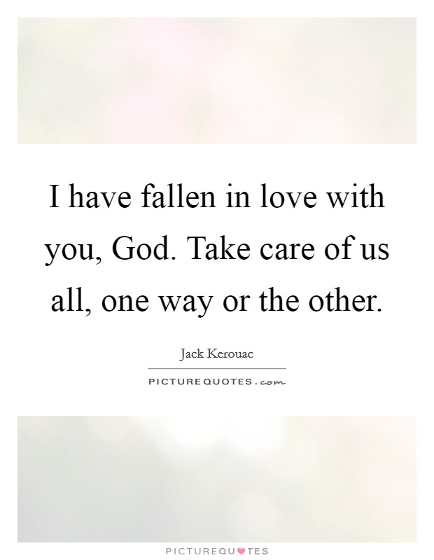 I have fallen in love with you, God. Take care of us all, one way or the other Picture Quote #1