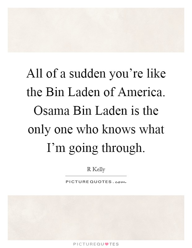 All of a sudden you're like the Bin Laden of America. Osama Bin Laden is the only one who knows what I'm going through Picture Quote #1