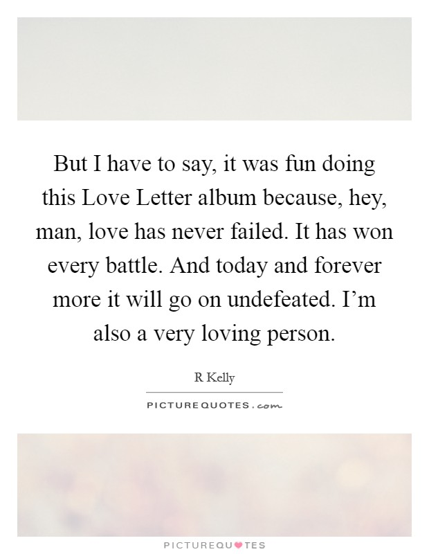 But I have to say, it was fun doing this Love Letter album because, hey, man, love has never failed. It has won every battle. And today and forever more it will go on undefeated. I'm also a very loving person Picture Quote #1