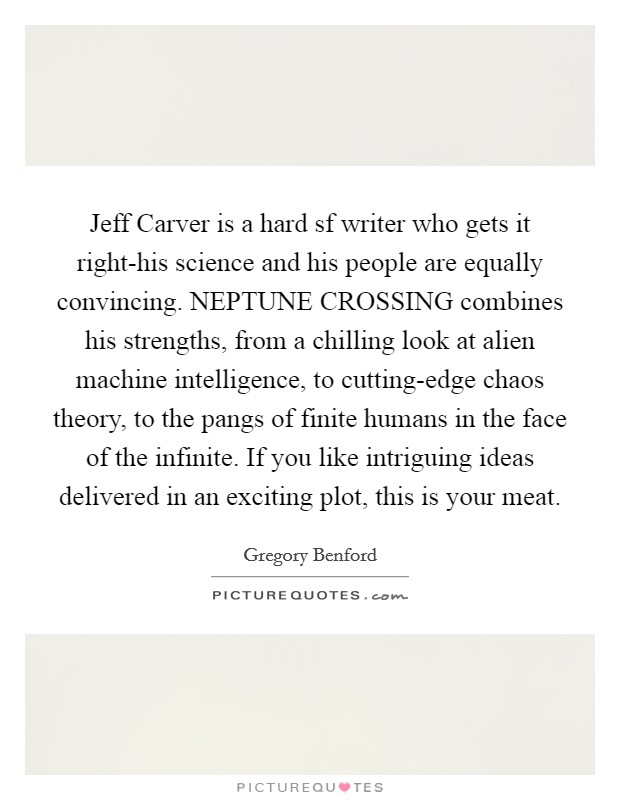 Jeff Carver is a hard sf writer who gets it right-his science and his people are equally convincing. NEPTUNE CROSSING combines his strengths, from a chilling look at alien machine intelligence, to cutting-edge chaos theory, to the pangs of finite humans in the face of the infinite. If you like intriguing ideas delivered in an exciting plot, this is your meat Picture Quote #1