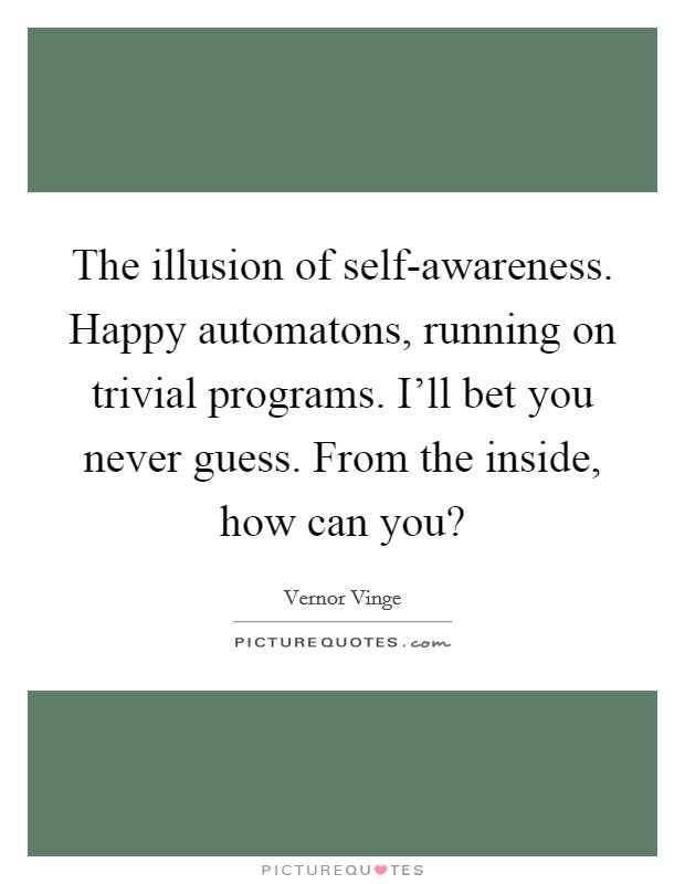 The illusion of self-awareness. Happy automatons, running on trivial programs. I'll bet you never guess. From the inside, how can you? Picture Quote #1