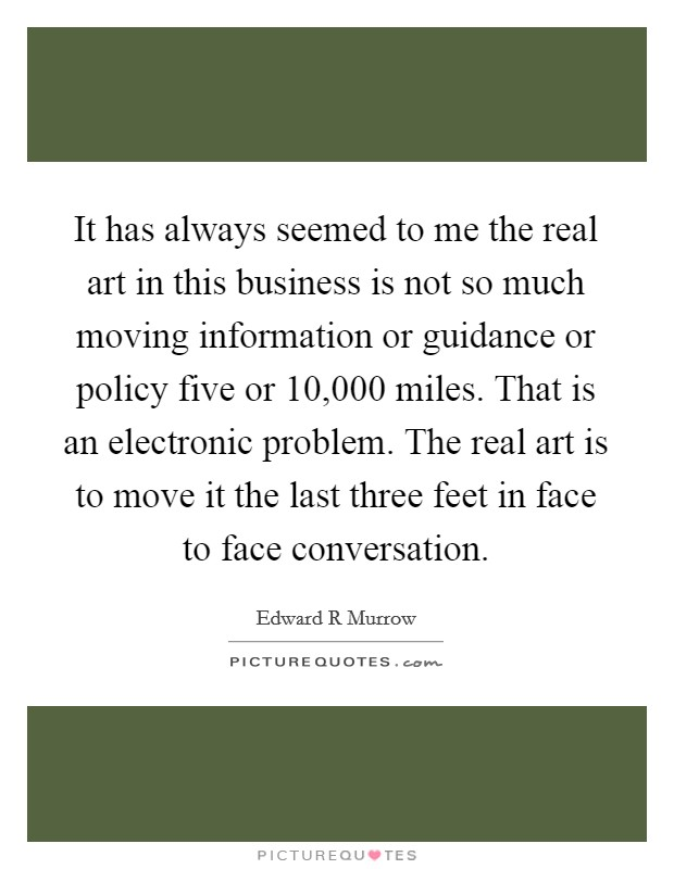 It has always seemed to me the real art in this business is not so much moving information or guidance or policy five or 10,000 miles. That is an electronic problem. The real art is to move it the last three feet in face to face conversation Picture Quote #1