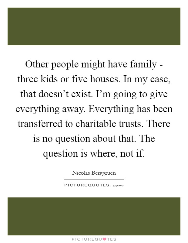 Other people might have family - three kids or five houses. In my case, that doesn't exist. I'm going to give everything away. Everything has been transferred to charitable trusts. There is no question about that. The question is where, not if Picture Quote #1