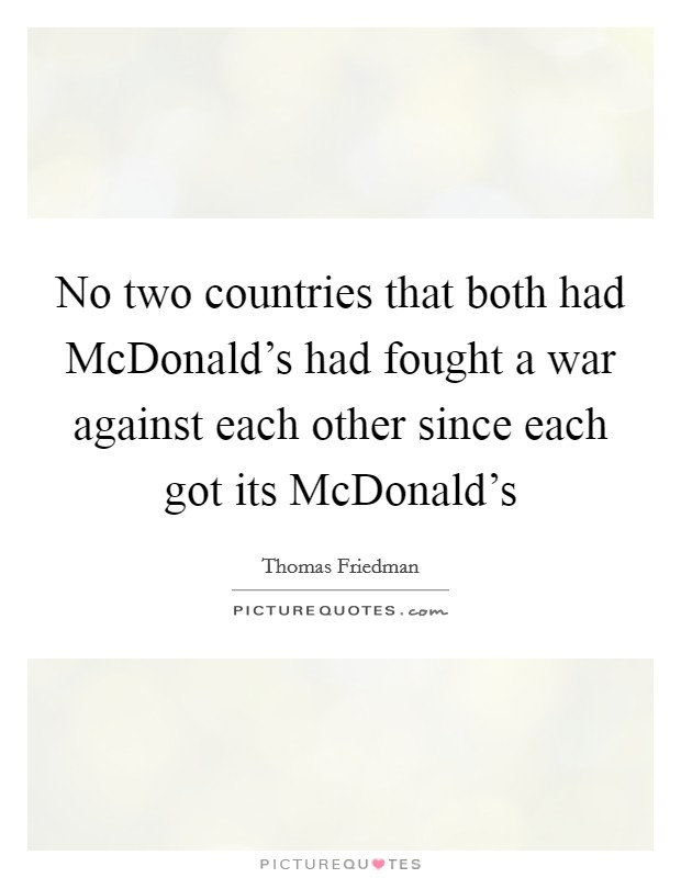 No two countries that both had McDonald's had fought a war against each other since each got its McDonald's Picture Quote #1