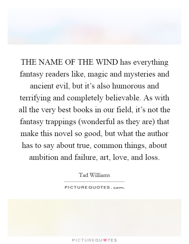 THE NAME OF THE WIND has everything fantasy readers like, magic and mysteries and ancient evil, but it's also humorous and terrifying and completely believable. As with all the very best books in our field, it's not the fantasy trappings (wonderful as they are) that make this novel so good, but what the author has to say about true, common things, about ambition and failure, art, love, and loss Picture Quote #1