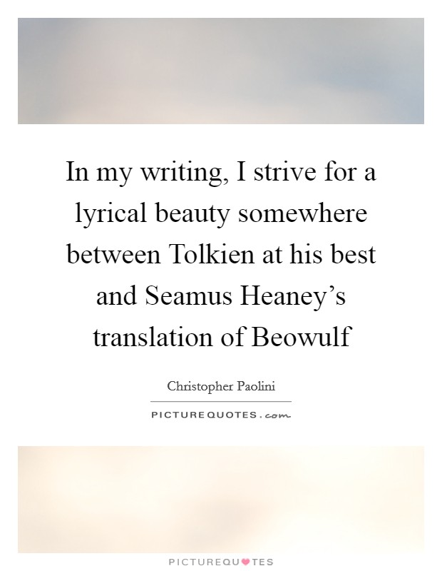 In my writing, I strive for a lyrical beauty somewhere between Tolkien at his best and Seamus Heaney's translation of Beowulf Picture Quote #1