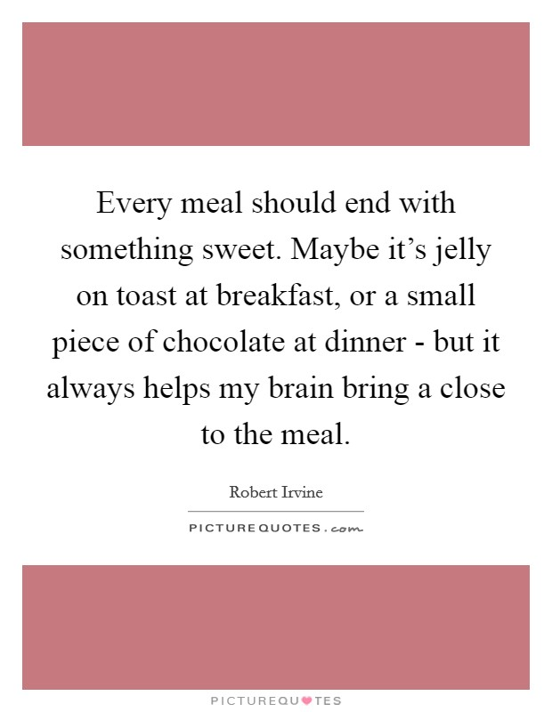 Every meal should end with something sweet. Maybe it's jelly on toast at breakfast, or a small piece of chocolate at dinner - but it always helps my brain bring a close to the meal Picture Quote #1