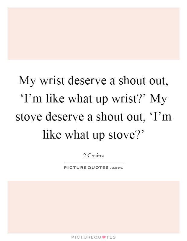 My wrist deserve a shout out, 'I'm like what up wrist?' My stove deserve a shout out, 'I'm like what up stove?' Picture Quote #1