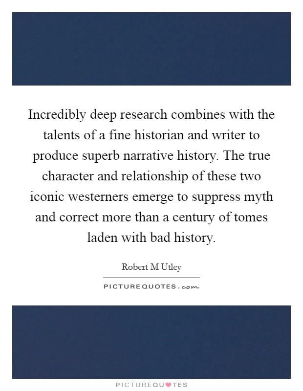 Incredibly deep research combines with the talents of a fine historian and writer to produce superb narrative history. The true character and relationship of these two iconic westerners emerge to suppress myth and correct more than a century of tomes laden with bad history Picture Quote #1