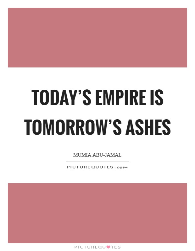 Today's empire is tomorrow's ashes Picture Quote #1