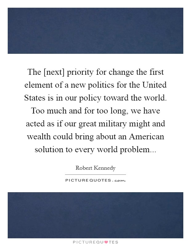 The [next] priority for change the first element of a new politics for the United States is in our policy toward the world. Too much and for too long, we have acted as if our great military might and wealth could bring about an American solution to every world problem Picture Quote #1