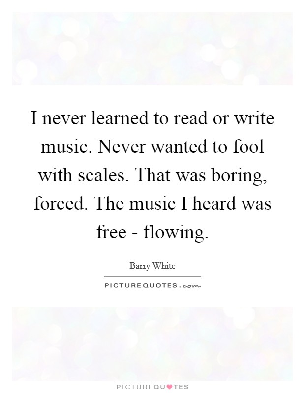 I never learned to read or write music. Never wanted to fool with scales. That was boring, forced. The music I heard was free - flowing Picture Quote #1