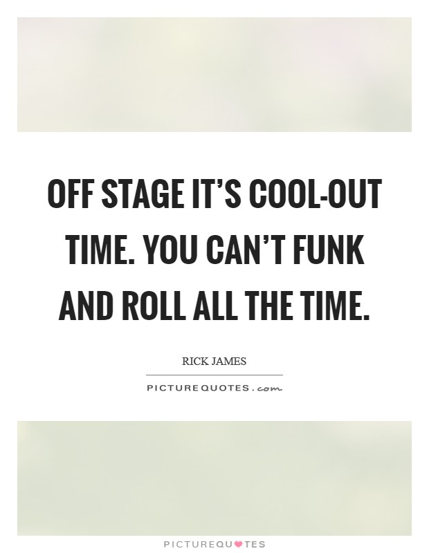 Off stage it's cool-out time. You can't funk and roll ALL the time Picture Quote #1
