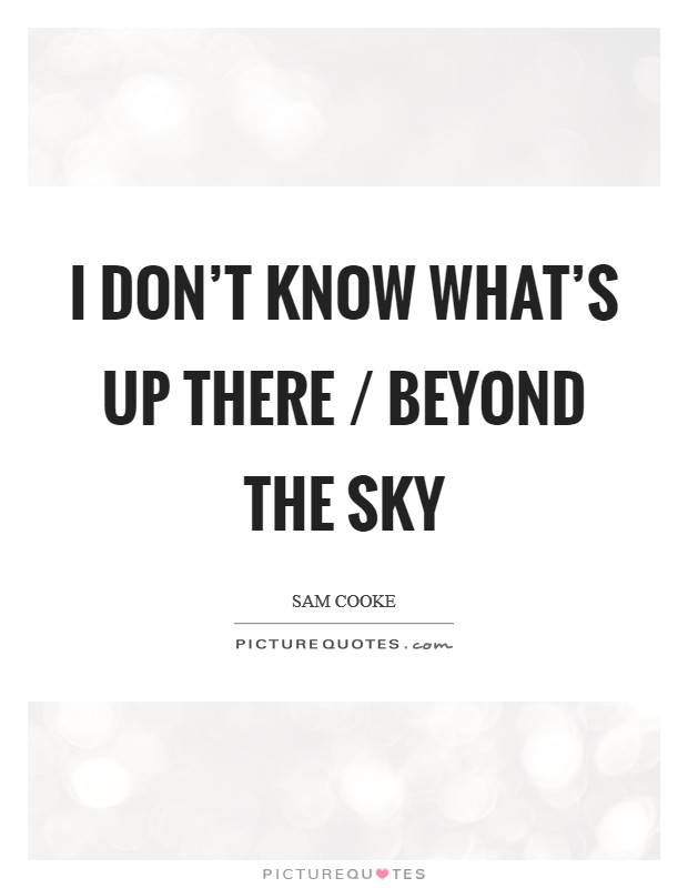 I don't know what's up there / Beyond the sky Picture Quote #1