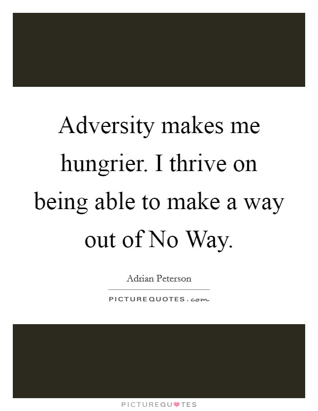 Adversity makes me hungrier. I thrive on being able to make a way out of No Way Picture Quote #1