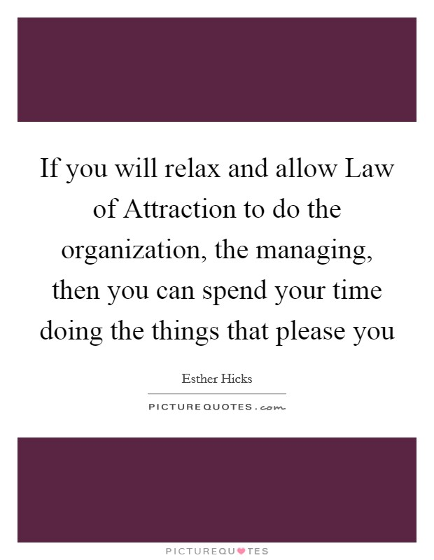 If you will relax and allow Law of Attraction to do the organization, the managing, then you can spend your time doing the things that please you Picture Quote #1