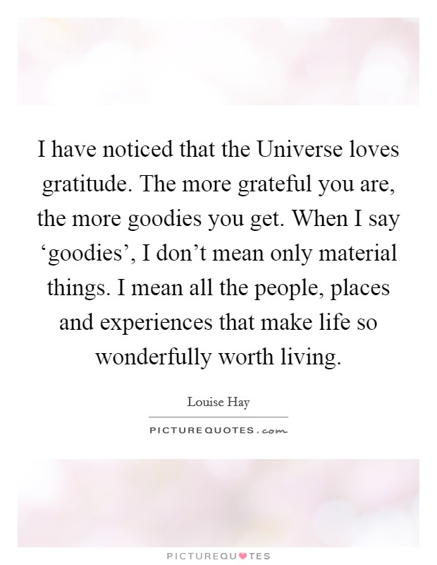 I have noticed that the Universe loves gratitude. The more grateful you are, the more goodies you get. When I say 'goodies', I don't mean only material things. I mean all the people, places and experiences that make life so wonderfully worth living Picture Quote #1