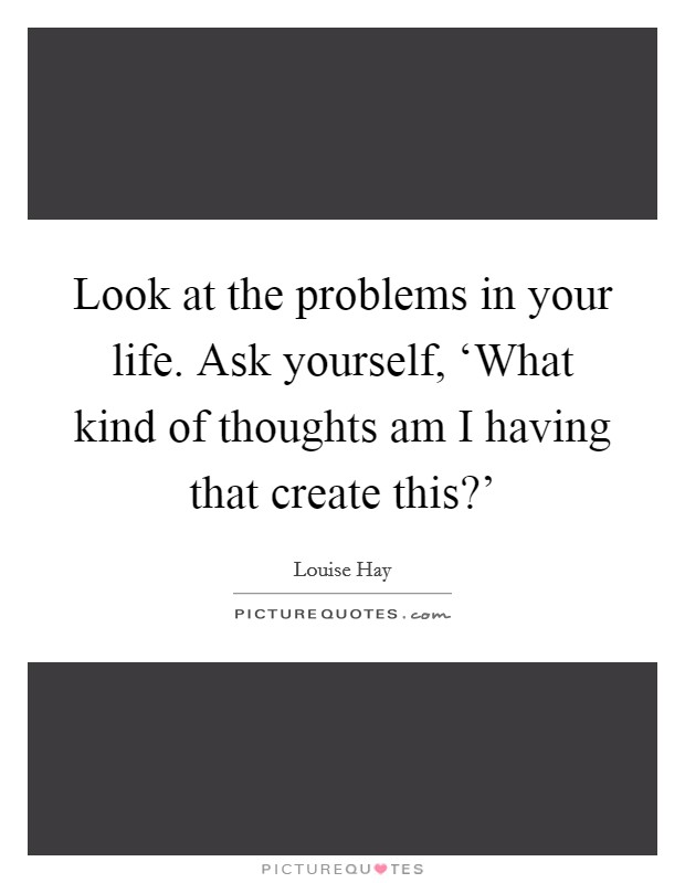 Look at the problems in your life. Ask yourself, 'What kind of thoughts am I having that create this?' Picture Quote #1