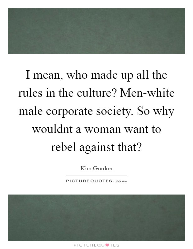 I mean, who made up all the rules in the culture? Men-white male corporate society. So why wouldnt a woman want to rebel against that? Picture Quote #1