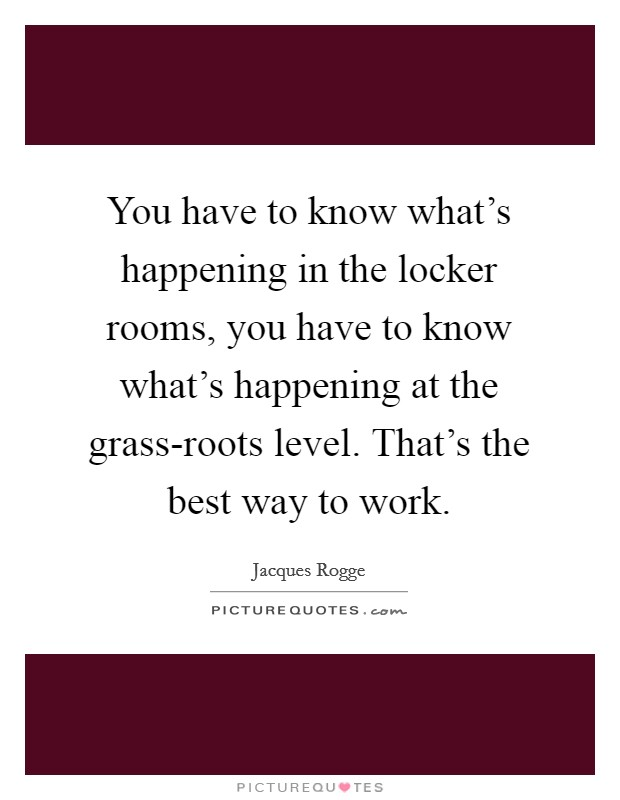You have to know what's happening in the locker rooms, you have to know what's happening at the grass-roots level. That's the best way to work Picture Quote #1