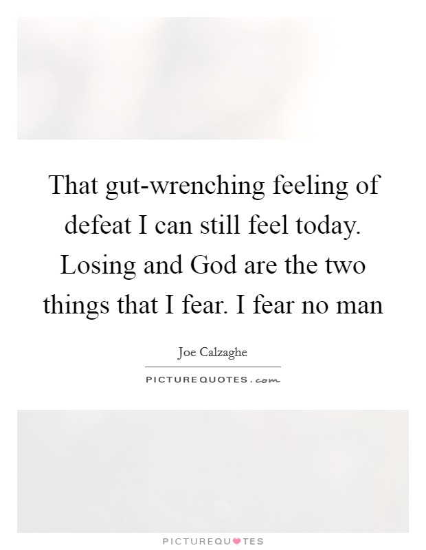 That gut-wrenching feeling of defeat I can still feel today. Losing and God are the two things that I fear. I fear no man Picture Quote #1
