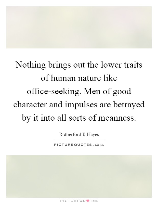 Nothing brings out the lower traits of human nature like office-seeking. Men of good character and impulses are betrayed by it into all sorts of meanness Picture Quote #1