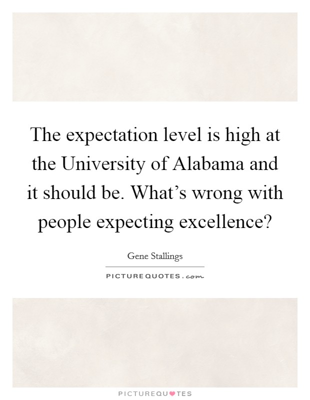 The expectation level is high at the University of Alabama and it should be. What's wrong with people expecting excellence? Picture Quote #1