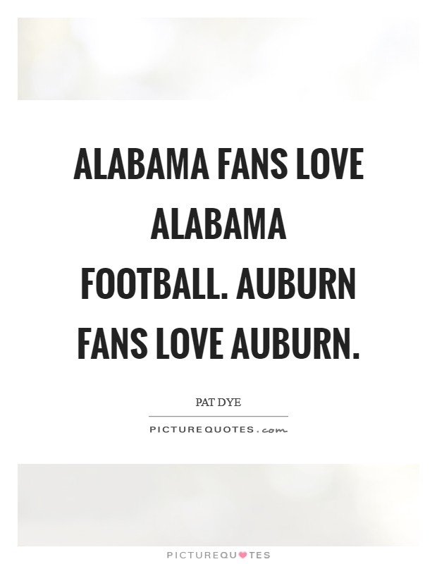 Alabama fans love Alabama football. Auburn fans love Auburn Picture Quote #1