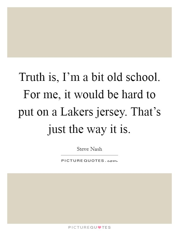 Truth is, I'm a bit old school. For me, it would be hard to put on a Lakers jersey. That's just the way it is Picture Quote #1