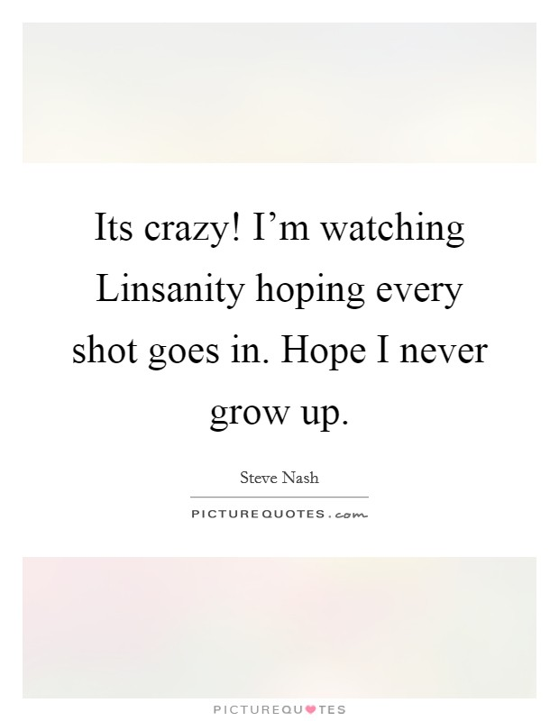 Its crazy! I'm watching Linsanity hoping every shot goes in. Hope I never grow up Picture Quote #1