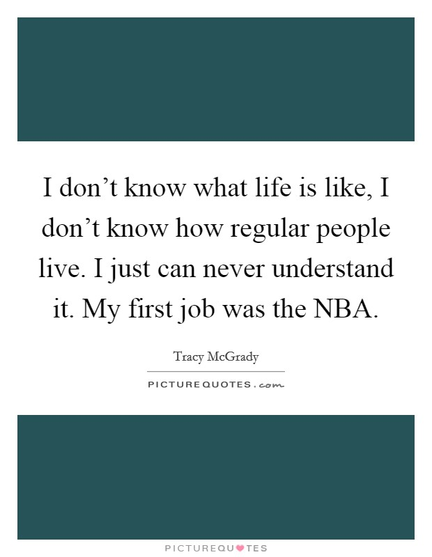 I don't know what life is like, I don't know how regular people live. I just can never understand it. My first job was the NBA Picture Quote #1