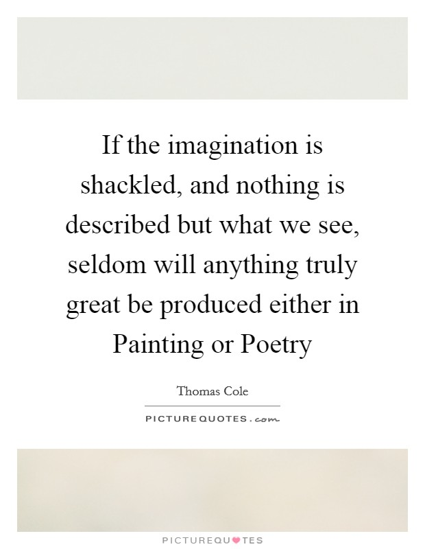 If the imagination is shackled, and nothing is described but what we see, seldom will anything truly great be produced either in Painting or Poetry Picture Quote #1