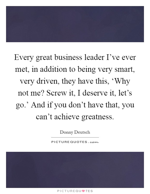 Every great business leader I've ever met, in addition to being very smart, very driven, they have this, 'Why not me? Screw it, I deserve it, let's go.' And if you don't have that, you can't achieve greatness Picture Quote #1