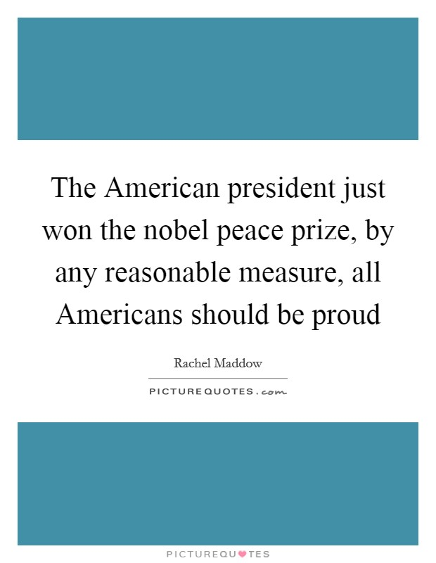 The American president just won the nobel peace prize, by any reasonable measure, all Americans should be proud Picture Quote #1