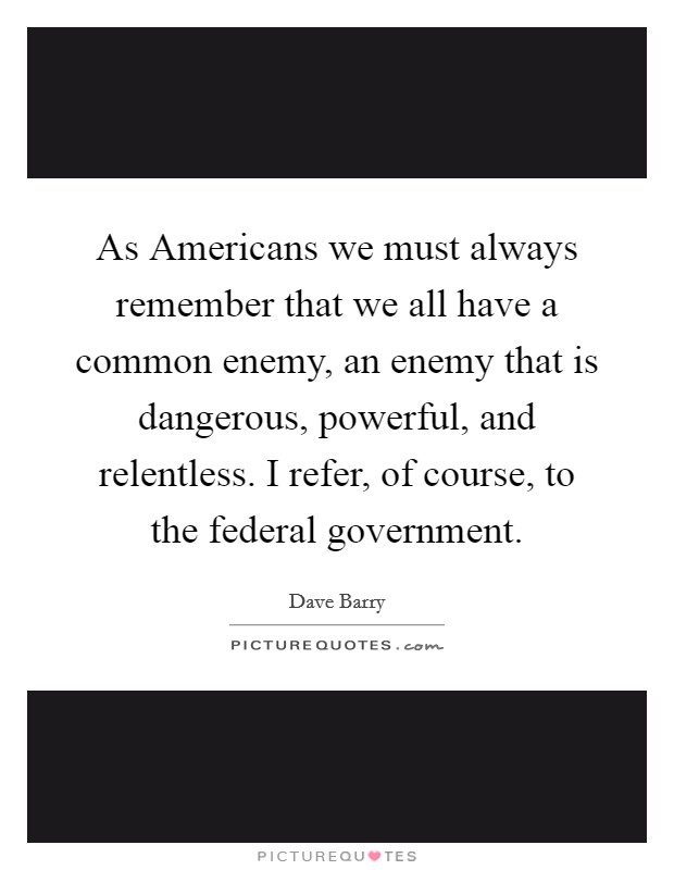 As Americans we must always remember that we all have a common enemy, an enemy that is dangerous, powerful, and relentless. I refer, of course, to the federal government Picture Quote #1