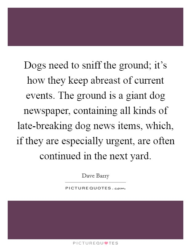 Dogs need to sniff the ground; it's how they keep abreast of current events. The ground is a giant dog newspaper, containing all kinds of late-breaking dog news items, which, if they are especially urgent, are often continued in the next yard Picture Quote #1