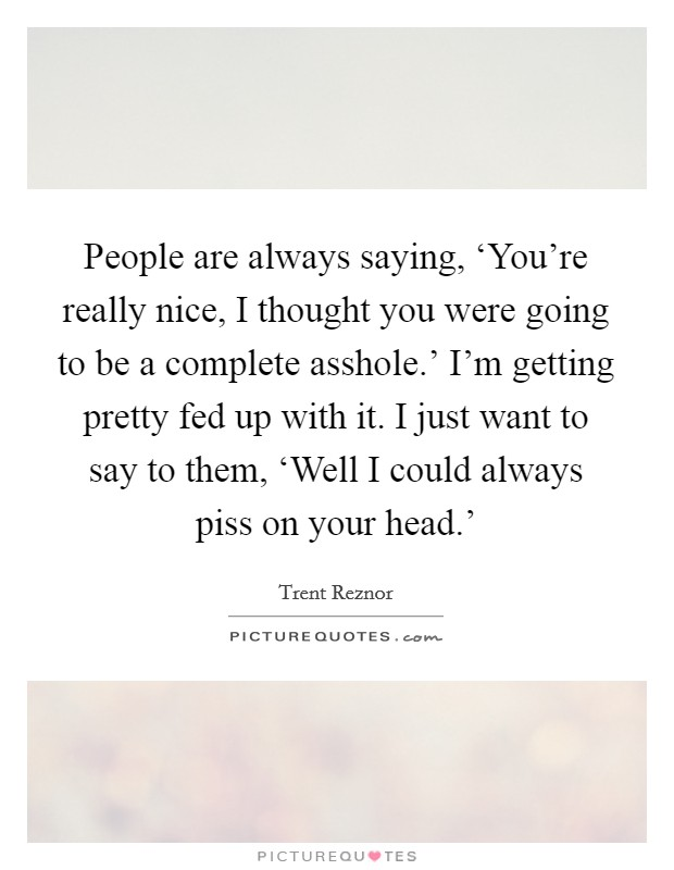 People are always saying, 'You're really nice, I thought you were going to be a complete asshole.' I'm getting pretty fed up with it. I just want to say to them, 'Well I could always piss on your head.' Picture Quote #1