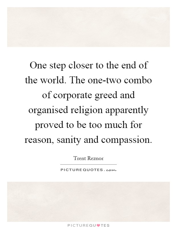 One step closer to the end of the world. The one-two combo of corporate greed and organised religion apparently proved to be too much for reason, sanity and compassion Picture Quote #1