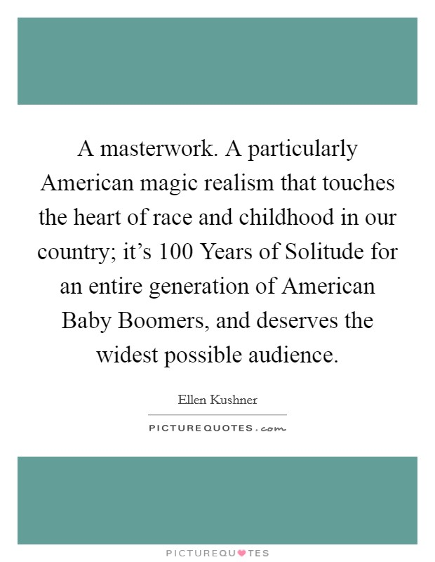 A masterwork. A particularly American magic realism that touches the heart of race and childhood in our country; it's 100 Years of Solitude for an entire generation of American Baby Boomers, and deserves the widest possible audience Picture Quote #1