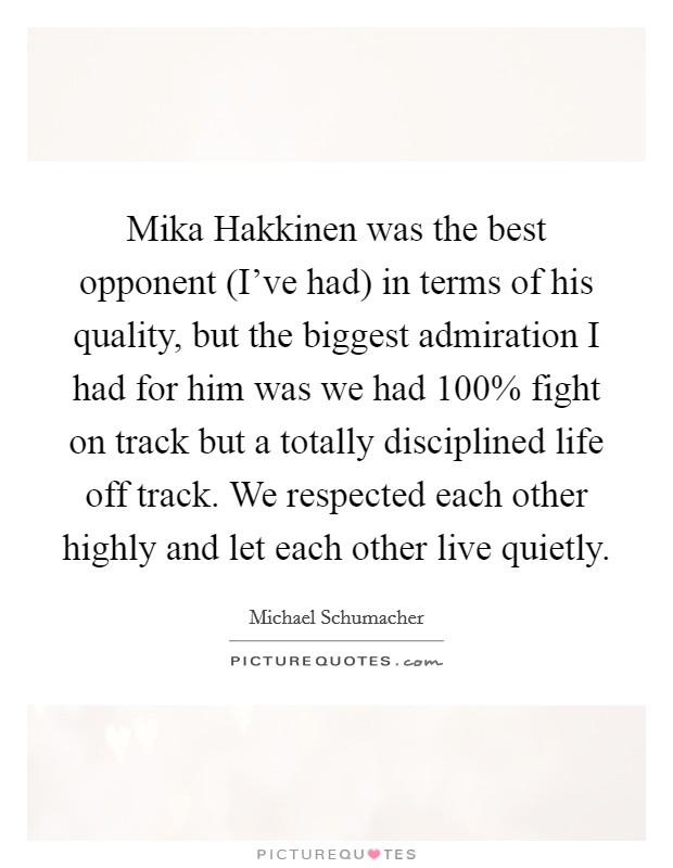 Mika Hakkinen was the best opponent (I've had) in terms of his quality, but the biggest admiration I had for him was we had 100% fight on track but a totally disciplined life off track. We respected each other highly and let each other live quietly Picture Quote #1