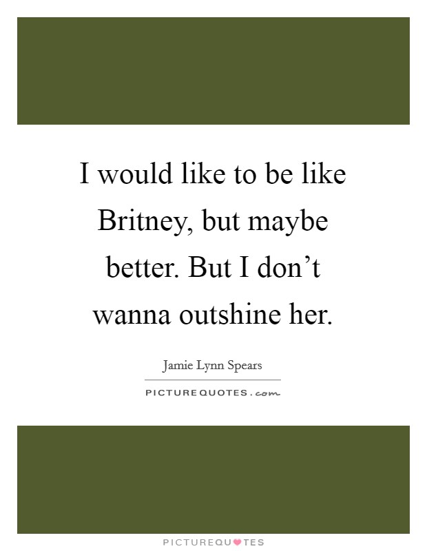 I would like to be like Britney, but maybe better. But I don't wanna outshine her Picture Quote #1