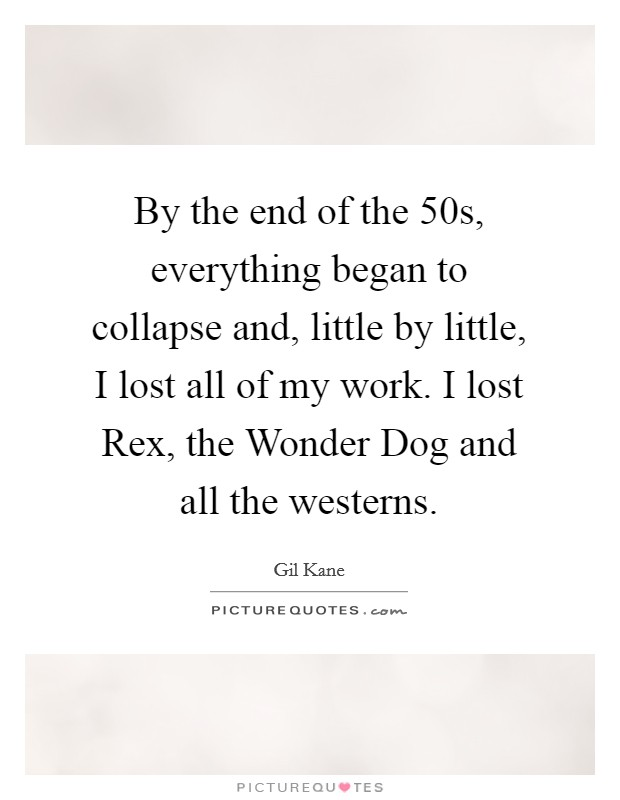 By the end of the 50s, everything began to collapse and, little by little, I lost all of my work. I lost Rex, the Wonder Dog and all the westerns Picture Quote #1