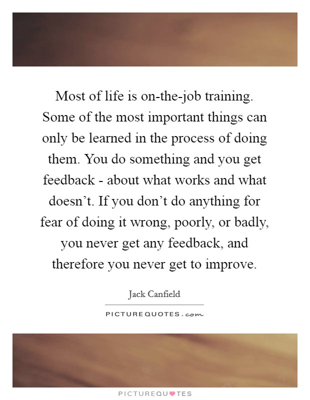 Most of life is on-the-job training. Some of the most important things can only be learned in the process of doing them. You do something and you get feedback - about what works and what doesn't. If you don't do anything for fear of doing it wrong, poorly, or badly, you never get any feedback, and therefore you never get to improve Picture Quote #1