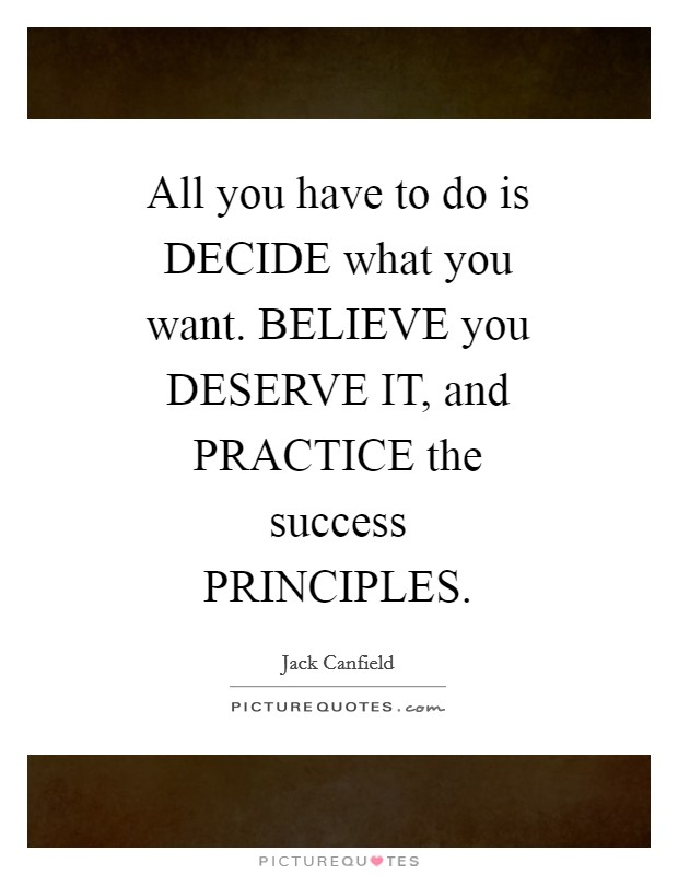 All you have to do is DECIDE what you want. BELIEVE you DESERVE IT, and PRACTICE the success PRINCIPLES Picture Quote #1