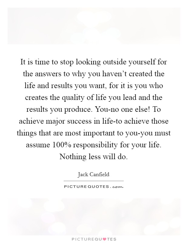 It is time to stop looking outside yourself for the answers to why you haven't created the life and results you want, for it is you who creates the quality of life you lead and the results you produce. You-no one else! To achieve major success in life-to achieve those things that are most important to you-you must assume 100% responsibility for your life. Nothing less will do Picture Quote #1