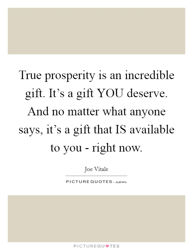 True prosperity is an incredible gift. It's a gift YOU deserve. And no matter what anyone says, it's a gift that IS available to you - right now Picture Quote #1